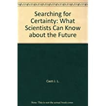 Searching for Certainty: What Scientists Can Know about the Future by John L. Casti (1992-09-30)