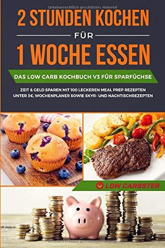 2 Stunden kochen für 1 Woche essen: Das Low Carb Kochbuch V3 für Sparfüchse - Zeit & Geld sparen mit 100 leckeren Meal Prep Rezepten unter 3€, Wochenplaner sowie Skyr- und Nachtischrezepten