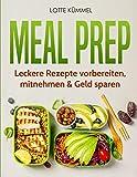 Meal Prep: Leckere Rezepte  vorbereiten, mitnehmen & Geld sparen -