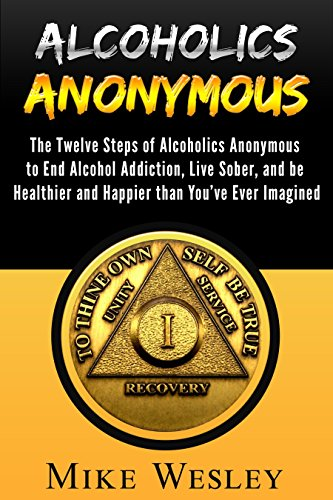 Alcoholics Anonymous: The Twelve Steps of Alcoholics Anonymous to End Alcohol Addiction, Live Sober, and be Healthier and Happier than You've Ever Imagined ... Book, Alcoholism Recovery) (English Edition)