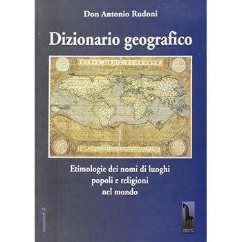 Dizionario Geografico. Etimologie Dei Nomi Di Luoghi, Popoli E Religioni Nel Mondo
