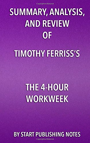 Summary, Analysis, and Review of Timothy Ferriss's the 4-Hour Workweek por Start Publishing Notes