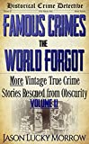 Famous Crimes the World Forgot Vol II: More Vintage True Crimes Rescued from Obscurity (True Crime Murder Book with Serial Killers)