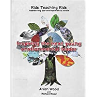 Inspiring The Next Young Environmental Leader: Kids Teaching Kids: Addressing Our Environmental Crisis