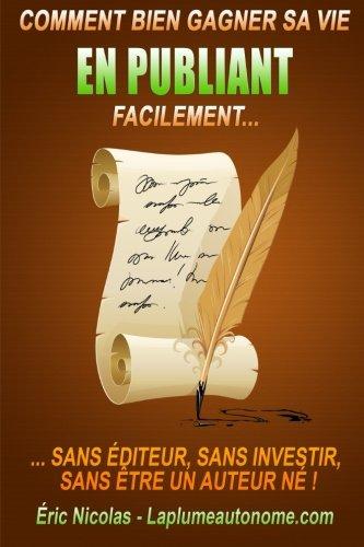 Comment bien gagner sa vie en publiant facilement: Sans editeur, sans investir, sans etre un auteur ne !