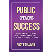 Public Speaking Success: 101 Proven Steps to Successful Speeches, Pitches & Presentations