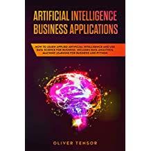 Artificial Intelligence Business Applications: How to Learn Applied Artificial Intelligence and Use Data Science for Business. Includes Data Analytics, ... for Business and Python (English Edition)