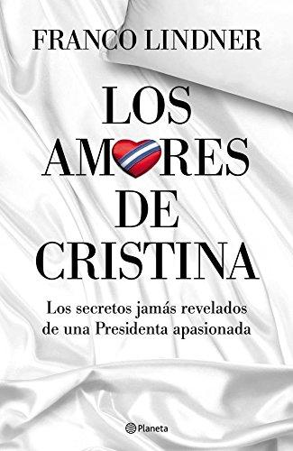 Los amores de Cristina: Los secretos jamás revelados de una Presidenta apasionada