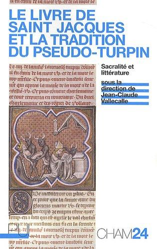 Le Livre de saint Jacques et la tradition du Pseudo-Turpin : Sacralité et littérature par  Jean-Claude Vallecalle