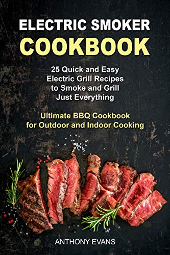 Electric Smoker Cookbook: 25 Quick and Easy Electric Grill Recipes to Smoke and Grill Just Everything, Ultimate BBQ Cookbook for Outdoor and Indoor Cooking