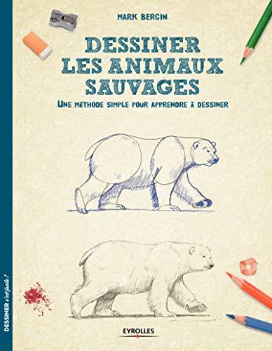 Dessiner les animaux sauvages: Une méthode simple pour apprendre à dessiner par Mark Bergin