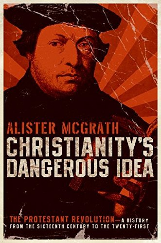 Christianity's Dangerous Idea: The Protestant Revolution--A History from the Sixteenth Century to the Twenty-First by Alister McGrath (2007-09-25)