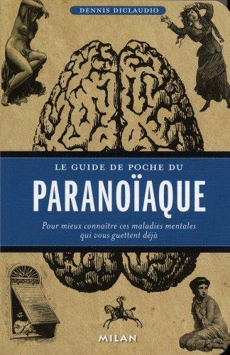 Le guide de poche du paranoïaque : Pour mieux connaître ces maladies mentales qui vous guettent déjà