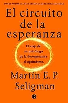 El Circuito De La Esperanza: El Viaje De Un Psicólogo De La Desesperanza Al Optimismo por Martin E. P. Seligman epub