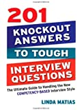 201 Knockout Answers to Tough Interview Questions: The Ultimate Guide to Handling the New Competency-Based Interview Style