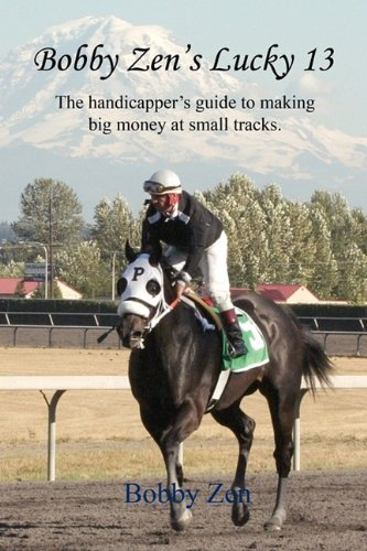 Bobby Zen's Lucky 13 - The Handicapper's Guide to Making Big Money at Small Tracks por Bobby Zen