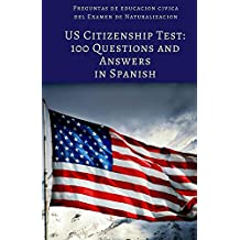 US Citizenship Test: 100 Civics Questions and Answers in Spanish: Preguntas de educacion civica del Examen de Naturalizacion (Spanish Edition)