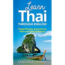 Learn Thai Through English: Forget Phrases, Learn How to Form Your Own Sentences! (English Edition)