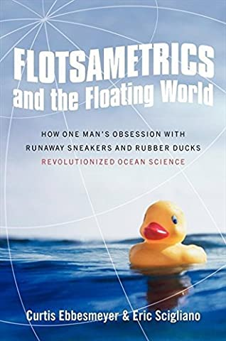 Flotsametrics and the Floating World: How One Man's Obsession with Runaway Sneakers and Rubber Ducks Revolutionized Ocean Science by Curtis Ebbesmeyer (2009-04-01)