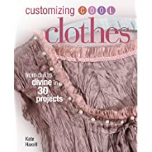 Customizing Cool Clothes: From Dull to Divine in 30 Projects