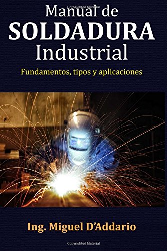 Manual de soldadura industrial: Fundamentos, Tipos y aplicaciones por Ing. Miguel D'Addario