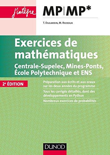 Exercices de mathématiques MP-MP* : Centrale-SupElec, Mines-Ponts, Ecole Polytechnique et ENS (Concours Ecoles d'ingénieurs) par Thierry Dugardin