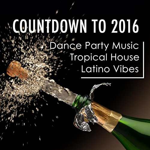 Dance Party Music, Countdown to 2016: the Best Tropical House Hits with Latino Vibes to Celebrate New Year's Eve