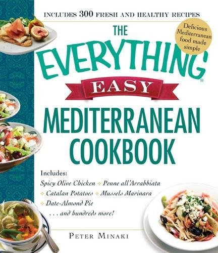 The Everything Easy Mediterranean Cookbook: Includes Spicy Olive Chicken, Penne All'arrabbiata, Catalan Potatoes, Mussels Marinara, Date-almond Pie... and Hundreds More!