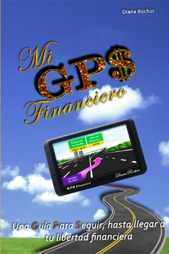 Mi GPS Financiero: Una guía para seguir, hasta llegar a tu libertad financiera por Diana Rochin