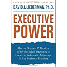 Executive Power: Use the Greatest Collection of Psychological Strategies to Create an Automatic Advantage in Any Business Situation by David J. Lieberman (2009-03-09)