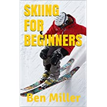 SKIING FOR BEGINNERS: ULTIMATE GUIDE FOR LEARNING HOW TO SKI. Skiing without fear. Guaranteed to help your ski technique. Skiing for beginners to overcome your fear. (English Edition)