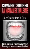 Comment soigner la mauvaise haleine - Le Guide Pas à Pas: Est-ce que vous êtes encore en train de masquer  votre mauvaise haleine? (mauvaise haleine, haleine ... haleine forte remèdes) (French Edition)