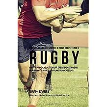 Il Programma Di Allenamento Di Forza Completo Per Il Rugby: Aumenta Potenza, Velocita, Agilita, E Resistenza Attraverso Un Allenamento Di Forza Ed Un'alimentazione Adeguata