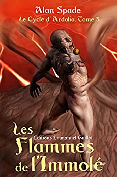 Le cycle d'Ardalia, tome 3 : Les Flammes de l'Immolé par [Spade, Alan]