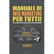 MANUALE DI WEB MARKETING PER TUTTI!: Con tutto quello che devi sapere, dal SEO/SEM al Social Media Marketing (HOW2 Edizioni, Band 94)