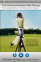 The Picture Perfect Golf Swing: The Complete Guide to Golf Swing Video Analysis