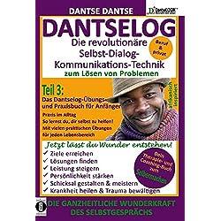 DANTSELOG – Die revolutionäre Selbst-Dialog-Kommunikations-Technik zum Lösen von Problemen. Teil 3: Das Dantselog-Übungs- und Praxisbuch für Anfänger: ... praktischen Übungen für jeden Lebensbereich