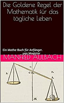 Die Goldene Regel der Mathematik für das tägliche Leben: Ein Mathe-Buch für Anfänger. von [Aulbach, Manfred, Siebert, Günter]