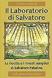 Il Laboratorio di Salvatore: Le ricette e i rimedi semplici di Salvatore Paladino