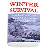 Winter Survival: How To Stay Warm, Dry And Alive In Freezing Wilderness: (Prepper's Guide, Survival Guide, Alternative Medicine, Emergency) (English Edition)