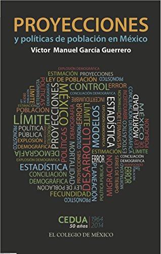 Proyecciones y Políticas de Poblacion en México por Victor Manuel García Guerrero