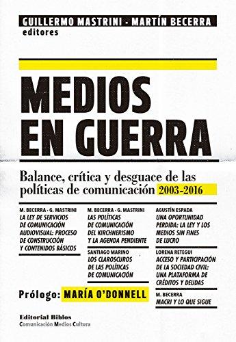Medios en guerra: Balances, crítica y desguace de las políticas de comunicación 2013-2016 (Comunicación, Medios, Cultura)