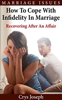 How To Cope With Infidelity In Marriage: Recovering After An Affair (Marriage Issues Book 2) by [Joseph, Crys]