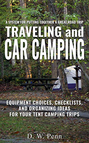 Traveling and Car Camping: Equipment Choices, Checklists, and Organizing Ideas for Your Tent Camping Trips: A system for putting together a great road trip (English Edition)