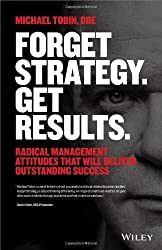 Forget Strategy. Get Results.: Radical Management Attitudes That Will Deliver Outstanding Success