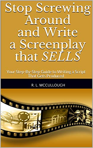 Stop Screwing Around and Write a Screenplay that SELLS: Your Step-By-Step Guide to Writing a Script That Gets Produced (English Edition)