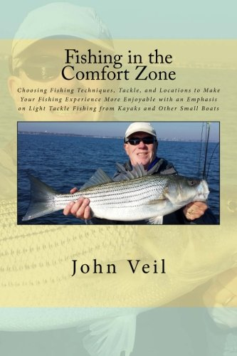 Fishing in the Comfort Zone: Choosing Fishing Techniques, Tackle, and Locations to Make Your Fishing Experience More Enjoyable with an Emphasis on ... Fishing from Kayaks and Other Small Boats