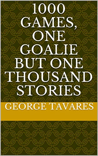 1000 Games, One Goalie but One thousand stories (One Thousand Games) (English Edition) por George Tavares