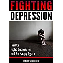 Fighting Depression: How to Fight Depression and Be Happy Again - ( A Guide to Coping with Depression | How to Get Rid of Depression ) (English Edition)