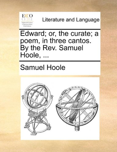 Edward; or, the curate; a poem, in three cantos. By the Rev. Samuel Hoole, ...